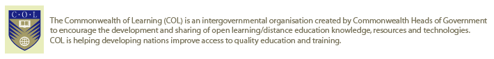 The Commonwealth of Learning (COL) is an intergovernmental organisation created by Commonwealth Heads of Government to encourage the development and sharing of open learning/distance education knowledge, resources and technologies.&lt;br /&gt; COL is helping developing nations improve access to quality education and training.