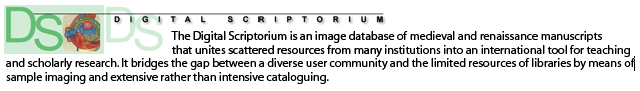 The Digital Scriptorium is an image database of medieval and renaissance manuscripts that unites scattered resources from many institutions into an international tool for teaching and scholarly research. It bridges the gap between a diverse user community and the limited resources of libraries by means of sample imaging and extensive rather than intensive cataloguing.