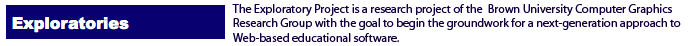 The Exploratory Project is a research project of the Brown University Computer Graphics Research Group with the goal to begin the groundwork for a next-generation approach to Web-based educational software.