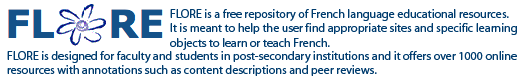 FLORE is a free repository of French language educational resources. It is meant to help the user find appropriate sites and specific learning objects to learn or teach French. FLORE is designed for faculty and students in post-secondary institutions and it offers over 1000 online resources with annotations such as content descriptions and peer reviews.