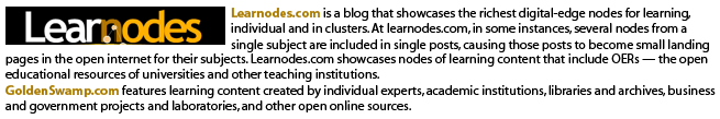 Learnodes.com is a blog that showcases the richest digital-edge nodes for learning, individual and in clusters. At learnodes.com, in some instances, several nodes from a single subject are included in single posts, causing those posts to become small landing pages in the open internet for their subjects. Learnodes.com showcases nodes of learning content that include OERs — the open educational resources of universities and other teaching institutions. GoldenSwamp.com features learning content created by individual experts, academic institutions, libraries and archives, business and government projects and laboratories, and other open online sources.