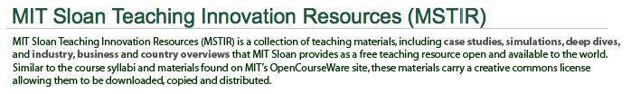MIT Sloan Teaching Innovation Resources (MSTIR) is a collection of teaching materials, including case studies, simulations, deep dives,<br /> and industry, business and country overviews that MIT Sloan provides as a free teaching resource open and available to the world.<br /> Similar to the course syllabi and materials found on MIT's OpenCourseWare site, these materials carry a creative commons license<br /> allowing them to be downloaded, copied and distributed.