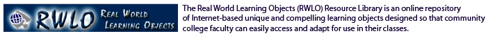 The Real World Learning Objects (RWLO) Resource Library is an online repository of Internet-based unique and compelling learning objects designed so that community college faculty can easily access and adapt for use in their classes.