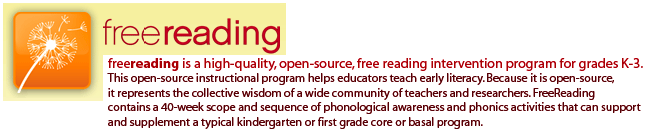 freereading is a high-quality, open-source, free reading intervention program for grades K-3. This open-source instructional program helps educators teach early literacy. Because it is open-source, it represents the collective wisdom of a wide community of teachers and researchers. FreeReading contains a 40-week scope and sequence of phonological awareness and phonics activities that can support and supplement a typical kindergarten or first grade core or basal program.