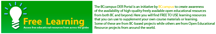 The BCcampus OER Portal is an initiative by BCcampus to create awareness of the availability of high-quality freely available open educational resources from both BC and beyond. Here you will find FREE TO USE learning resources that you can use to supplement your own course materials or learning. Some of these are from BC-based projects while others are from Open Educational Resource projects from around the world.