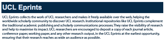 UCL Eprints collects the work of UCL researchers and makes it freely available over the web, helping the worldwide scholarly community to discover UCL research. Institutional repositories like UCL Eprints complement the traditional academic publishing and scholarly communications processes. They raise the visibility of research and help to maximise its impact. UCL researchers are encouraged to deposit a copy of each journal article, conference paper, working paper, and any other research output, in the UCL Eprints at the earliest opportunity, ensuring that their research reaches as wide an audience as possible.